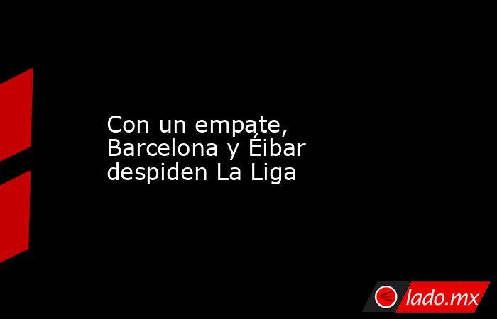 Con un empate, Barcelona y Éibar despiden La Liga. Noticias en tiempo real