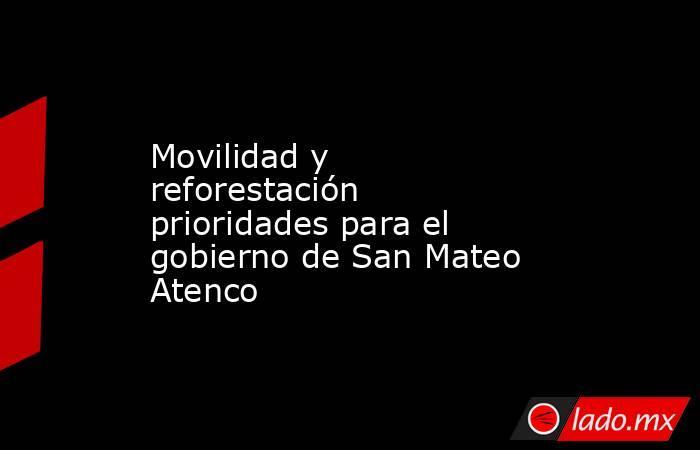 Movilidad y reforestación prioridades para el gobierno de San Mateo Atenco. Noticias en tiempo real