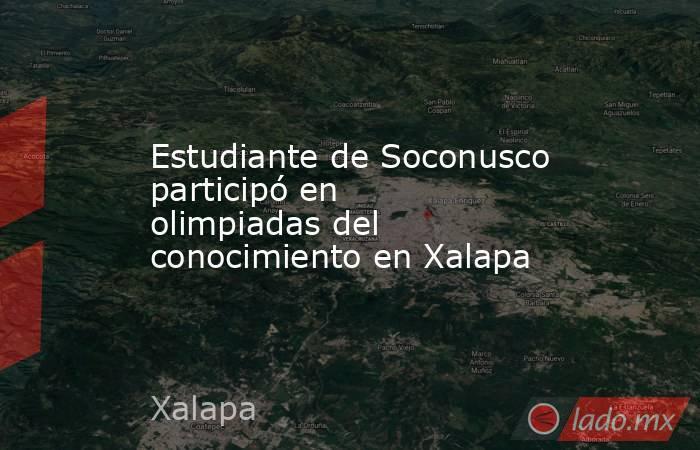 Estudiante de Soconusco participó en olimpiadas del conocimiento en Xalapa. Noticias en tiempo real