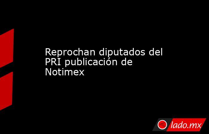 Reprochan diputados del PRI publicación de Notimex. Noticias en tiempo real