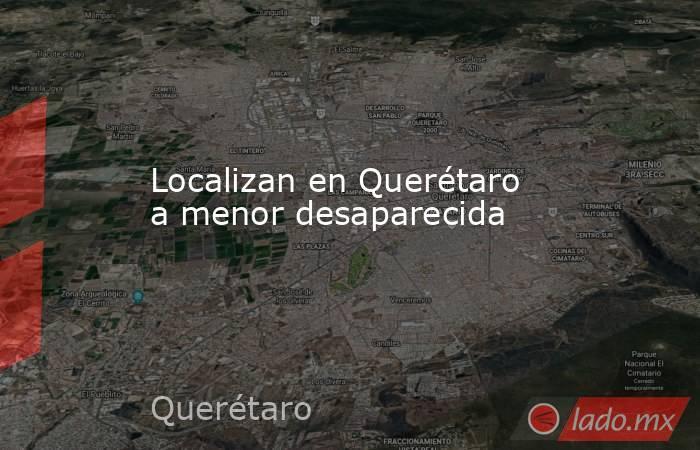 Localizan en Querétaro a menor desaparecida. Noticias en tiempo real