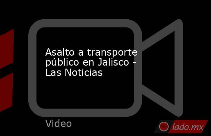 Asalto a transporte público en Jalisco - Las Noticias. Noticias en tiempo real