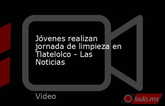 Jóvenes realizan jornada de limpieza en Tlatelolco - Las Noticias. Noticias en tiempo real