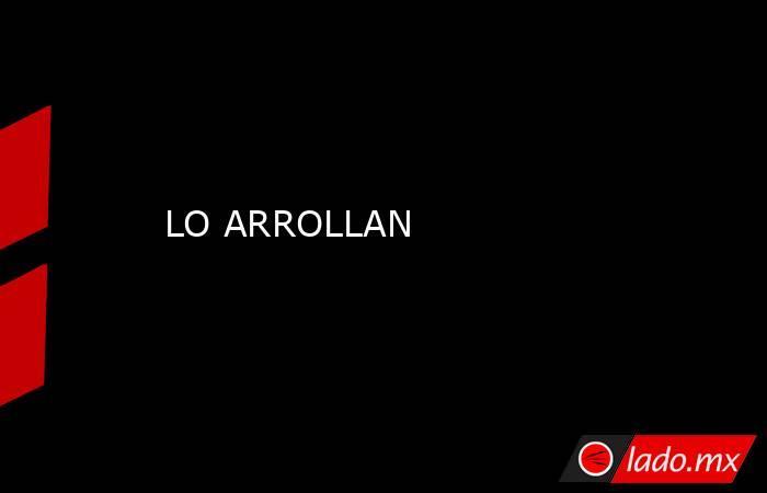 LO ARROLLAN. Noticias en tiempo real
