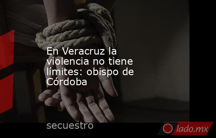 En Veracruz la violencia no tiene límites: obispo de Córdoba. Noticias en tiempo real