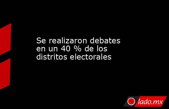 Se realizaron debates en un 40 % de los distritos electorales. Noticias en tiempo real