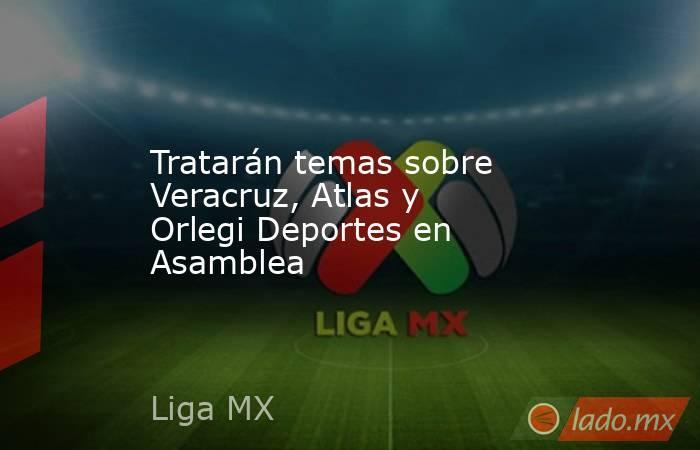 Tratarán temas sobre Veracruz, Atlas y Orlegi Deportes en Asamblea. Noticias en tiempo real
