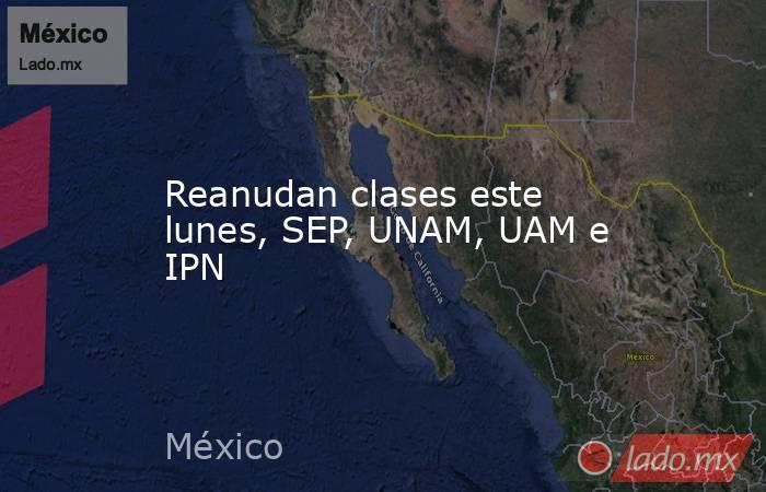 Reanudan clases este lunes, SEP, UNAM, UAM e IPN. Noticias en tiempo real