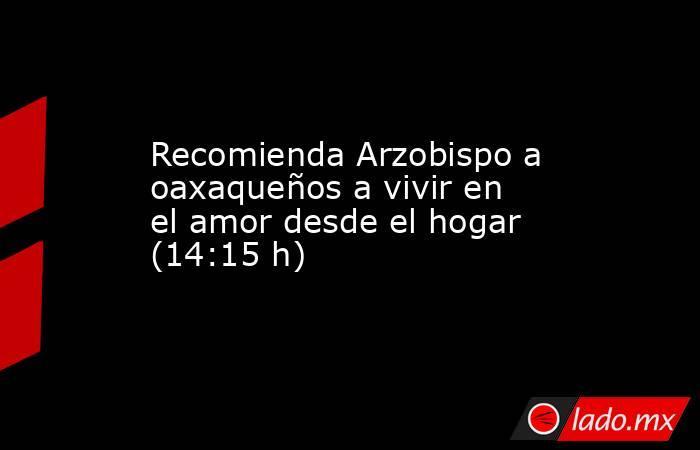 Recomienda Arzobispo a oaxaqueños a vivir en el amor desde el hogar (14:15 h). Noticias en tiempo real