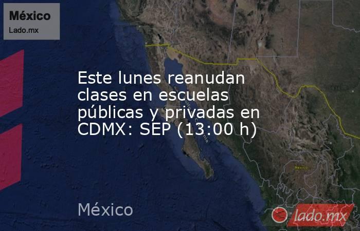 Este lunes reanudan clases en escuelas públicas y privadas en CDMX: SEP (13:00 h). Noticias en tiempo real