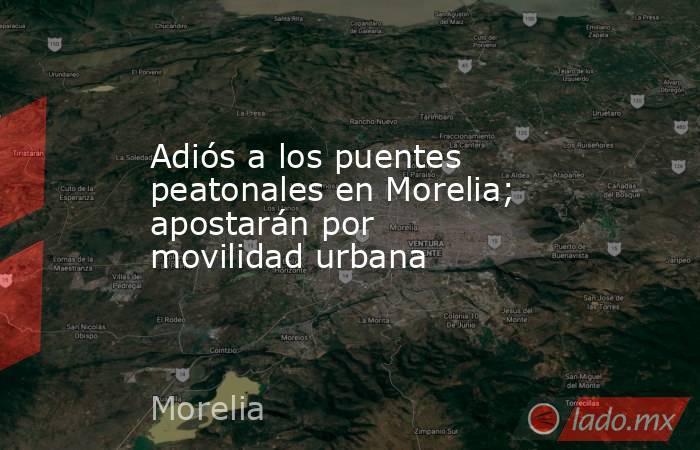 Adiós a los puentes peatonales en Morelia; apostarán por movilidad urbana. Noticias en tiempo real