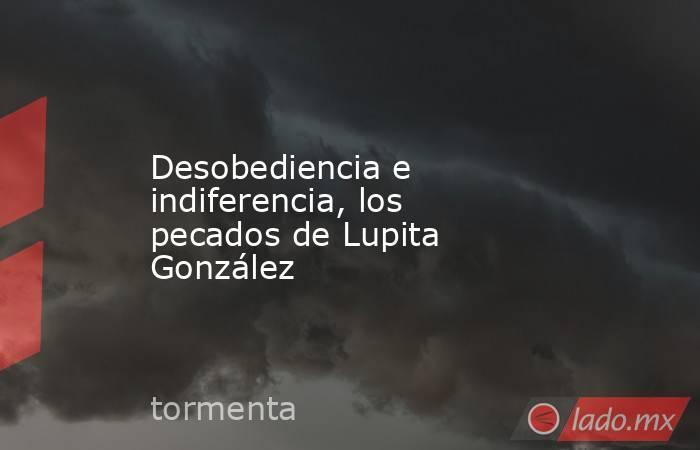 Desobediencia e indiferencia, los pecados de Lupita González. Noticias en tiempo real
