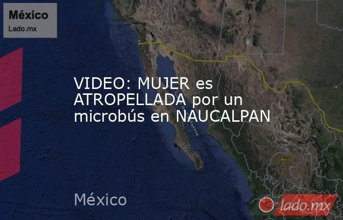 VIDEO: MUJER es ATROPELLADA por un microbús en NAUCALPAN. Noticias en tiempo real