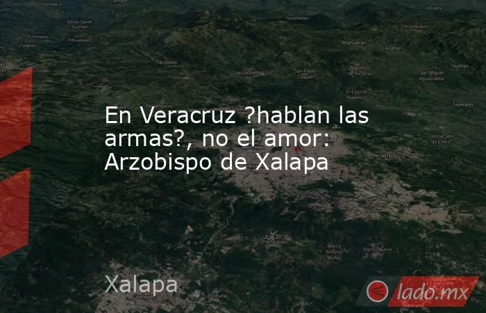 En Veracruz ?hablan las armas?, no el amor: Arzobispo de Xalapa. Noticias en tiempo real