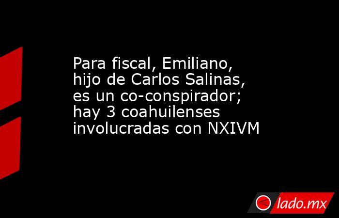 Para fiscal, Emiliano, hijo de Carlos Salinas, es un co-conspirador; hay 3 coahuilenses involucradas con NXIVM. Noticias en tiempo real