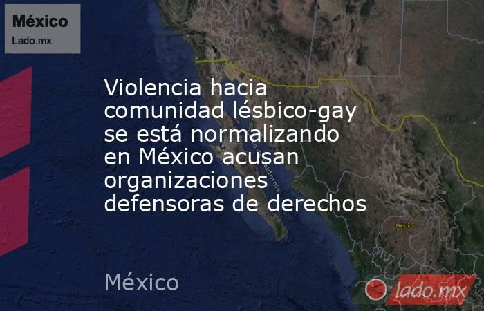 Violencia hacia comunidad lésbico-gay se está normalizando en México acusan organizaciones defensoras de derechos. Noticias en tiempo real