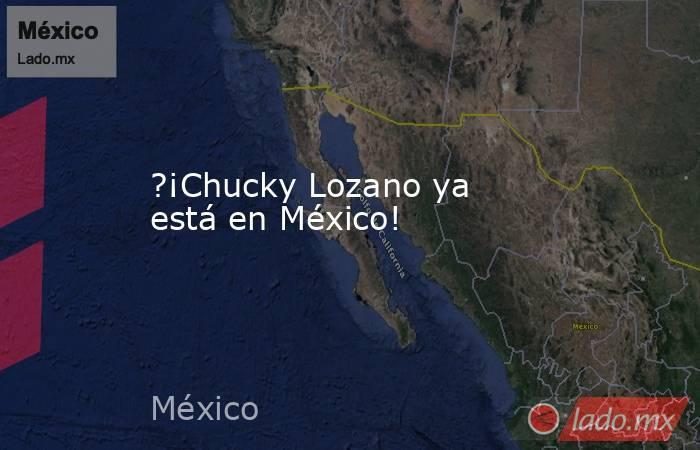 ?¡Chucky Lozano ya está en México!. Noticias en tiempo real