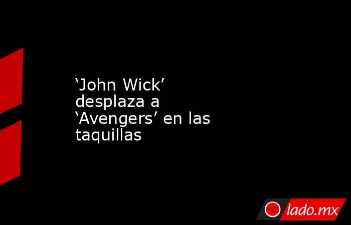 'John Wick' desplaza a 'Avengers' en las taquillas. Noticias en tiempo real