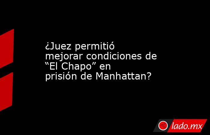 """¿Juez permitió mejorar condiciones de """"El Chapo"""" en prisión de Manhattan?. Noticias en tiempo real"""