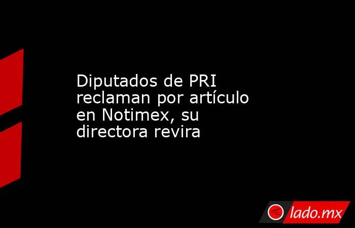 Diputados de PRI reclaman por artículo en Notimex, su directora revira. Noticias en tiempo real