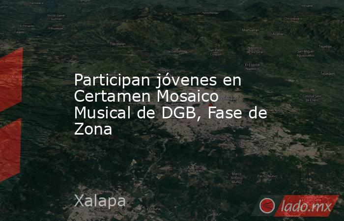 Participan jóvenes en Certamen Mosaico Musical de DGB, Fase de Zona. Noticias en tiempo real
