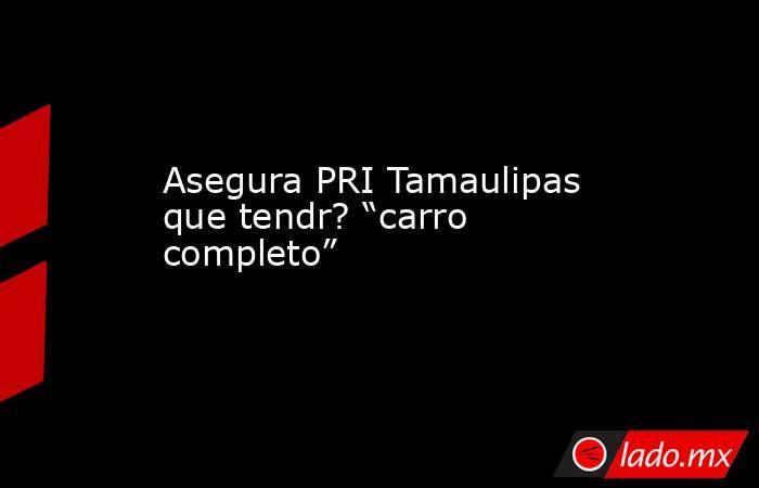 """Asegura PRI Tamaulipas que tendr? """"carro completo"""". Noticias en tiempo real"""