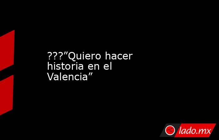"""???""""Quiero hacer historia en el Valencia"""". Noticias en tiempo real"""