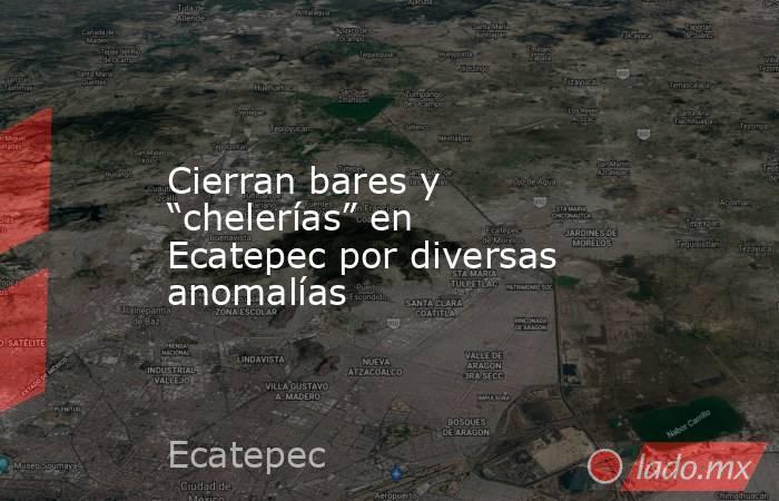 """Cierran bares y """"chelerías"""" en Ecatepec por diversas anomalías. Noticias en tiempo real"""