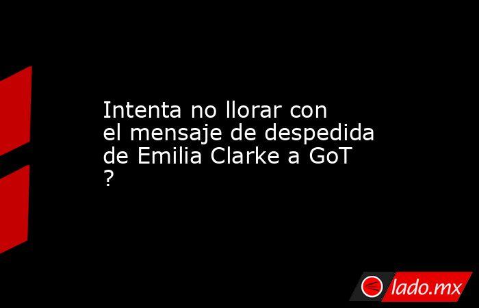 Intenta no llorar con el mensaje de despedida de Emilia Clarke a GoT ?. Noticias en tiempo real