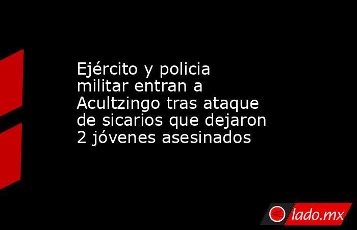 Ejército y policia militar entran a Acultzingo tras ataque de sicarios que dejaron 2 jóvenes asesinados. Noticias en tiempo real