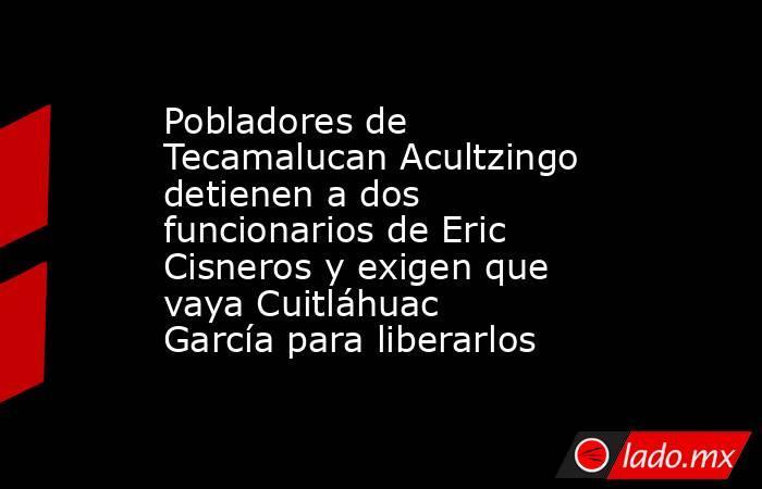 Pobladores de Tecamalucan Acultzingo detienen a dos funcionarios de Eric Cisneros y exigen que vaya Cuitláhuac García para liberarlos. Noticias en tiempo real