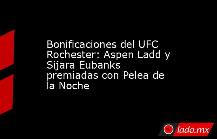 Bonificaciones del UFC Rochester: Aspen Ladd y Sijara Eubanks premiadas con Pelea de la Noche. Noticias en tiempo real