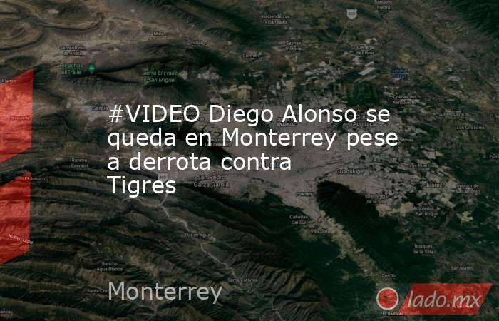 #VIDEO Diego Alonso se queda en Monterrey pese a derrota contra Tigres . Noticias en tiempo real