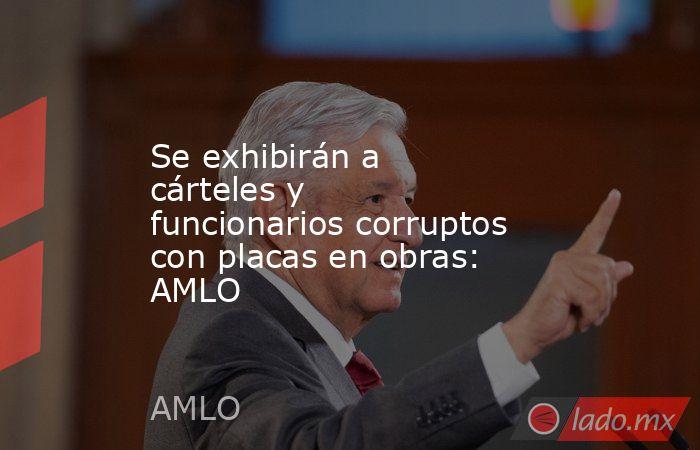 Se exhibirán a cárteles y funcionarios corruptos con placas en obras: AMLO. Noticias en tiempo real