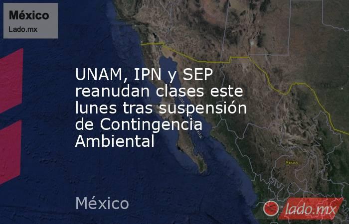 UNAM, IPN y SEP reanudan clases este lunes tras suspensión de Contingencia Ambiental. Noticias en tiempo real