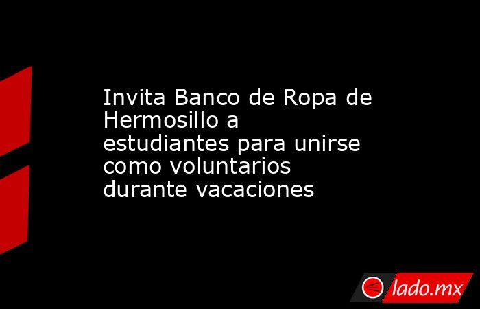 Invita Banco de Ropa de Hermosillo a estudiantes para unirse como voluntarios durante vacaciones. Noticias en tiempo real