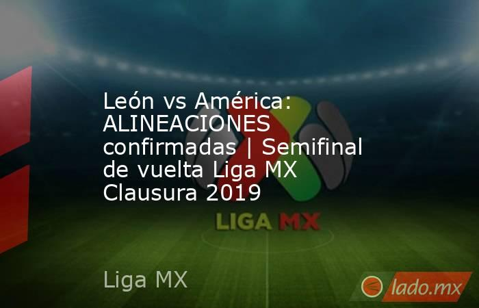 León vs América: ALINEACIONES confirmadas | Semifinal de vuelta Liga MX Clausura 2019. Noticias en tiempo real