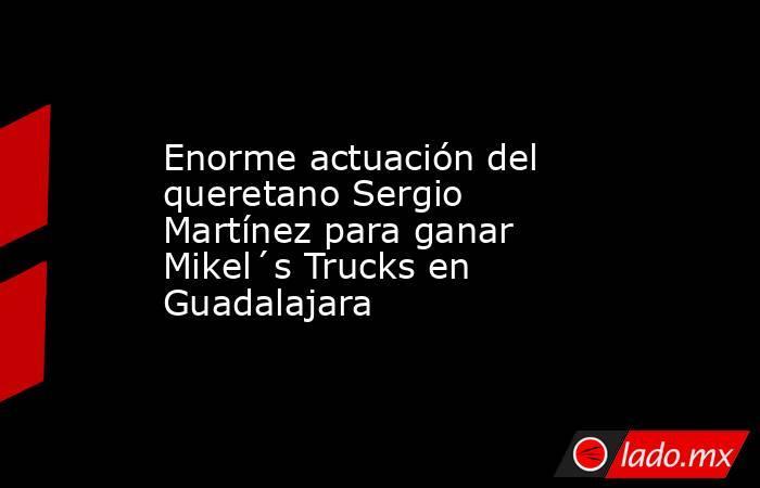 Enorme actuación del queretano Sergio Martínez para ganar Mikel´s Trucks en Guadalajara. Noticias en tiempo real