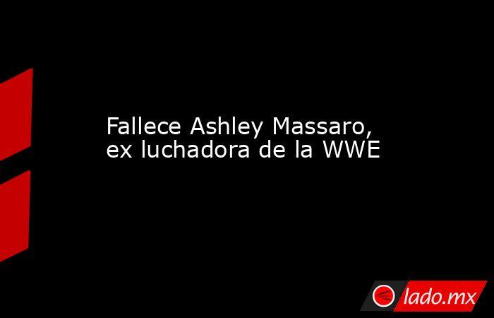 Fallece Ashley Massaro, ex luchadora de la WWE. Noticias en tiempo real