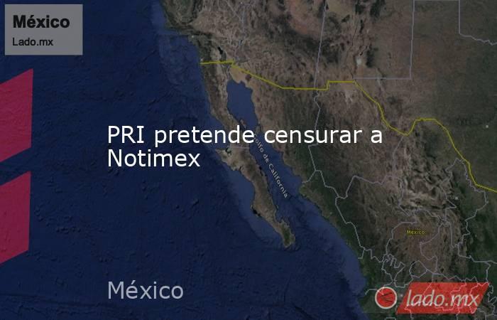 PRI pretende censurar a Notimex. Noticias en tiempo real