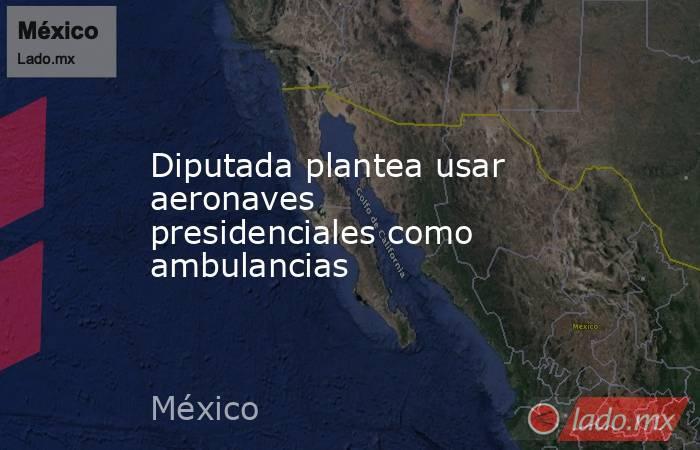 Diputada plantea usar aeronaves presidenciales como ambulancias. Noticias en tiempo real