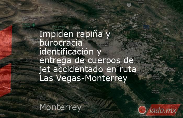 Impiden rapiña y burocracia identificación y entrega de cuerpos de jet accidentado en ruta Las Vegas-Monterrey. Noticias en tiempo real