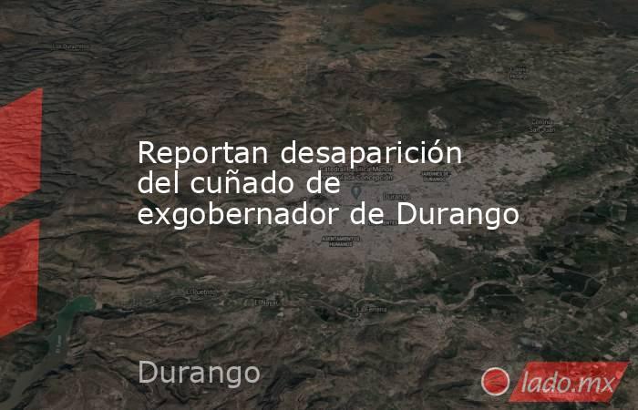 Reportan desaparición del cuñado de exgobernador de Durango. Noticias en tiempo real