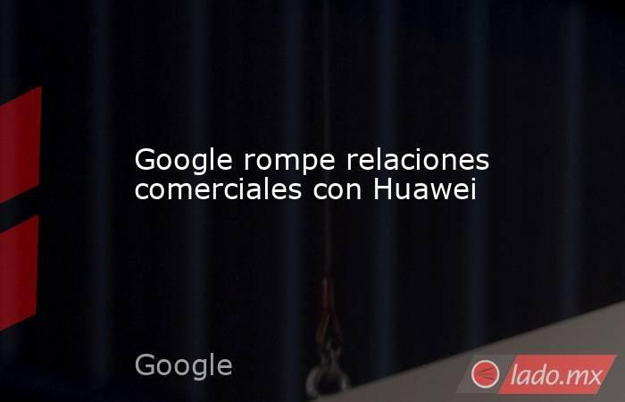 Google rompe relaciones comerciales con Huawei. Noticias en tiempo real