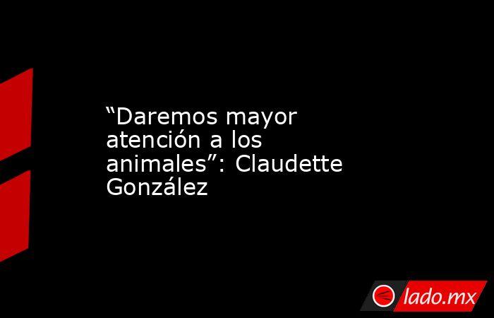 """""""Daremos mayor atención a los animales"""": Claudette González. Noticias en tiempo real"""