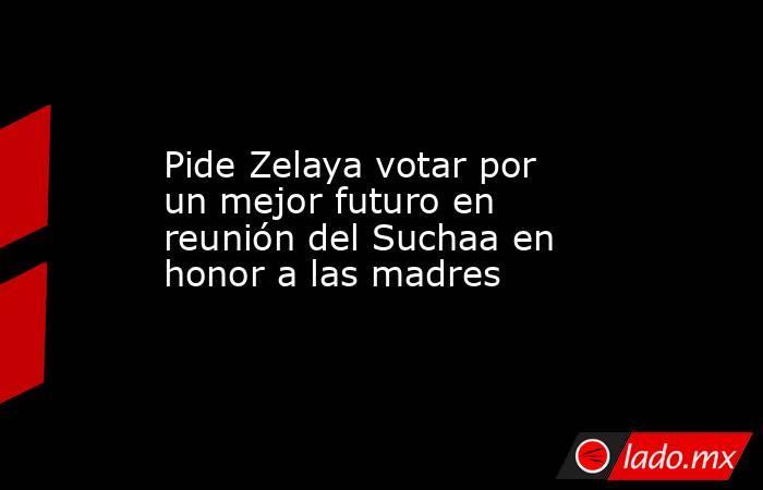 Pide Zelaya votar por un mejor futuro en reunión del Suchaa en honor a las madres. Noticias en tiempo real