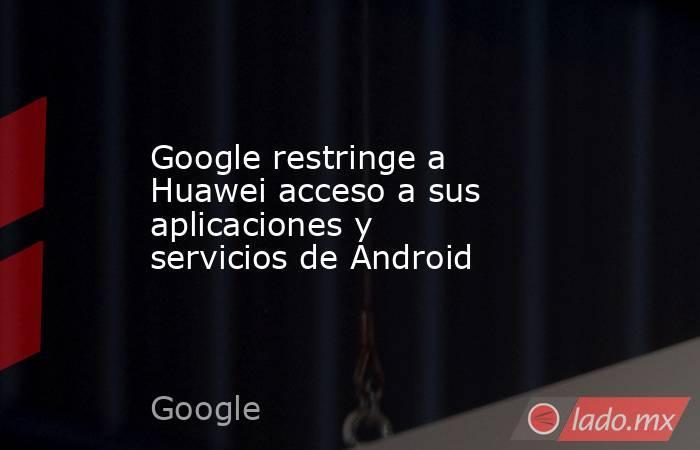 Google restringe a Huawei acceso a sus aplicaciones y servicios de Android. Noticias en tiempo real