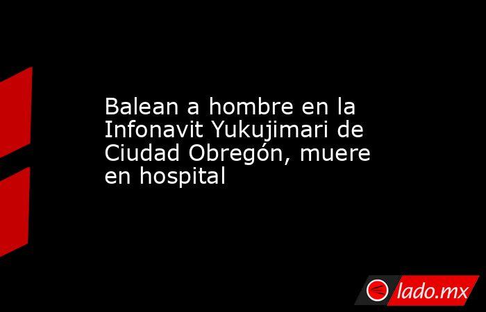 Balean a hombre en la Infonavit Yukujimari de Ciudad Obregón, muere en hospital. Noticias en tiempo real
