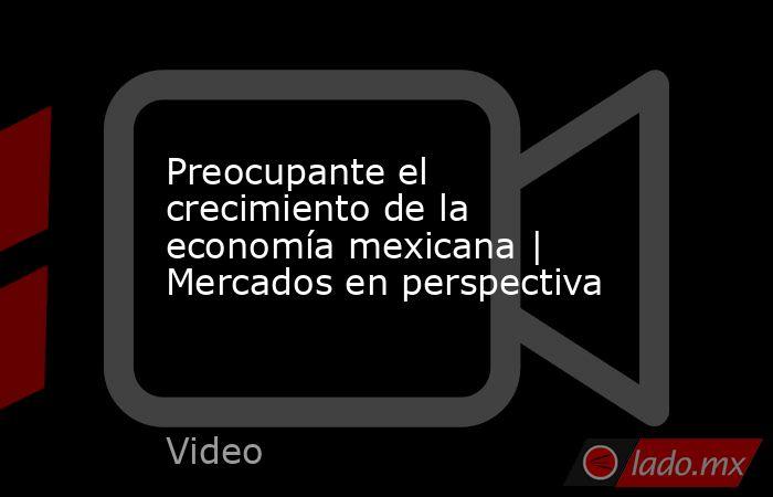 Preocupante el crecimiento de la economía mexicana | Mercados en perspectiva. Noticias en tiempo real
