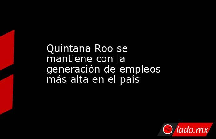 Quintana Roo se mantiene con la generación de empleos más alta en el país. Noticias en tiempo real